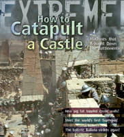 Extreme Science: How To Catapult A Castle Machines That Brought Down The Battlements by James De Winter