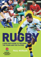 Rugby A New Fan's Guide to the Game, the Teams and the Players by Paul Morgan, Rugby Football Union