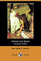 Helmet and Spear (Illustrated Edition) (Dodo Press) by Rev Alfred J Church