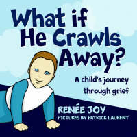 What If He Crawls Away? A Child's Journey Through Grief by Renee Joy