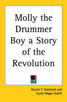 Molly the Drummer Boy a Story of the Revolution by Harriet T. Comstock