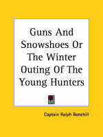 Guns And Snowshoes Or The Winter Outing Of The Young Hunters by Captain Ralph Bonehill