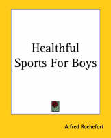 Healthful Sports For Boys by Alfred Rochefort