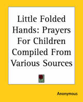 Little Folded Hands Prayers For Children Compiled From Various Sources by Anonymous