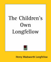 The Children's Own Longfellow by Henry Wadsworth Longfellow