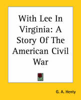 With Lee In Virginia A Story Of The American Civil War by G. A. Henty