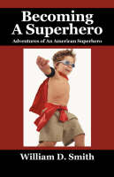 Becoming a Superhero Adventures of an American Superhero by William D, Ph. Smith