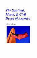 The Spiritual, Moral & Civil Decay of America by Brian A. Cooper
