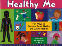 Healthy Me Fun Ways to Develop Good Health and Safety Habits by Michelle O'Brien-Palmer