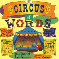 Circus of Words Acrobatic Anagrams, Parading Palindromes, Wonderful Words on a Wire, and More Lively Letter Play by Richard Lederer
