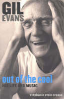 Gil Evans, Out of the Cool His Life and Music by Stephanie Stein Crease