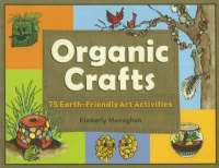 Organic Crafts 75 Earth-Friendly Art Activities by Kimberly Monaghan