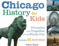 Chicago History for Kids Triumphs and Tragedies of the Windy City Includes 21 Activities by Owen Hurd, Gary Johnson
