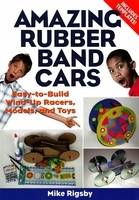 Amazing Rubber Band Cars Easy-to-Build Wind-Up Racers, Models, and Toys by Mike Rigsby