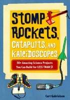 Stomp Rockets, Catapults, and Kaleidoscopes 30+ Amazing Science Projects You Can Build for Less Than $1 by Curt Gabrielson