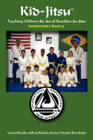 Kid-Jitsu Instructor's Manual - Teaching Children the Art of Brazilian Jiu-Jitsu by Larry Shealy