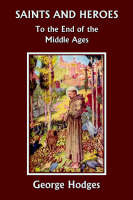 Saints and Heroes to the End of the Middle Ages by George Hodges