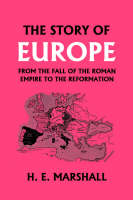 The Story of Europe from the Fall of the Roman Empire to the Reformation by H. , E. Marshall