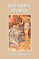 Old Greek Stories (Yesterday's Classics) by James Baldwin