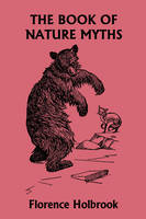 The Book of Nature Myths, Illustrated Edition (Yesterday's Classics) by Florence Holbrook