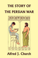 The Story of the Persian War from Herodotus, Illustrated Edition (Yesterday's Classics) by Alfred J. Church