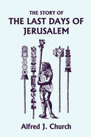 The Story of the Last Days of Jerusalem, Illustrated Edition (Yesterday's Classics) by Alfred J. Church