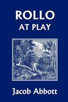 Rollo at Play (Yesterday's Classics) by Jacob Abbott