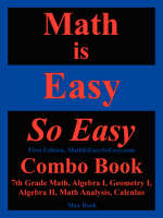 Math Is Easy So Easy, Combo Book 7th Grade Math, Algebra I, Geometry I, Algebra II, Math Analysis, Calculus by Nathaniel Max Rock