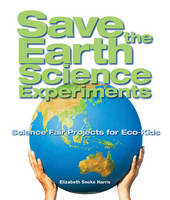 Save the Earth Science Experiments Science Fair Projects for Eco-kids by Elizabeth Snoke Harris