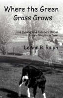 Where the Green Grass Grows True (Spring and Summer) Stories from a Wisconsin Farm by LeAnn R., Ralph