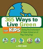 365 Ways to Live Green for Kids Saving the Environment at Home, School, or at Play - Every Day! by Sheri Amsel