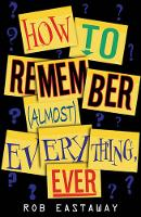 How to Remember (Almost) Everything, Ever! by Rob Eastaway