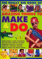 The Really Big Book of Amazing Things to Make and Do Model-making, T-shirt Decoration, Face and Body Painting, Beading, Friendship Bracelets, Fabulous Hairstyles, Juggling, Balloon Animals, Magic and  by Lucy Painter
