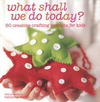 What Shall We Do Today? 60 Creative Crafting Projects for Kids by Catherine Woram