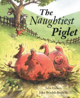 The Naughtiest Piglet by Julia Hubery, John Bendall-Brunello