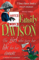 Emily Davison The Girl Who Gave Her Life for Her Cause by Claudia Fitzherbert