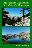 My Hikes in California's Sierra Nevada Mountains by Jr, Robert, S. Sanders