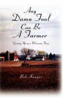 Any Damn Fool Can Be A Farmer by Bob Knopes