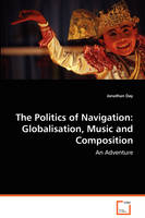 The Politics of Navigation Globalisation, Music and Composition by Jonathan Day