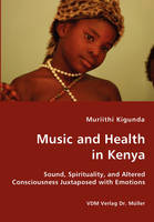 Music and Health in Kenya - Sound, Spirituality, and Altered Consciousness Juxtaposed with Emotions by Muriithi Kigunda