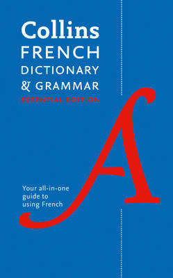 Collins French Dictionary and Grammar: Essential Edition 60,000 Translations Plus Grammar Tips for Everyday Use by Collins Dictionaries