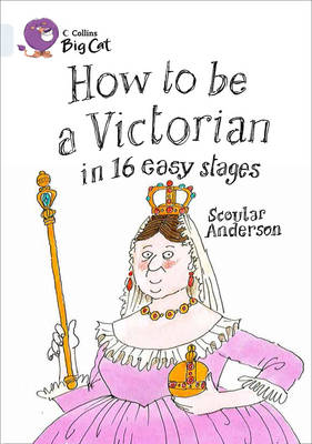 Collins Big Cat How to be a Victorian in 16 Easy Stages: Band 17/Diamond by Scoular Anderson