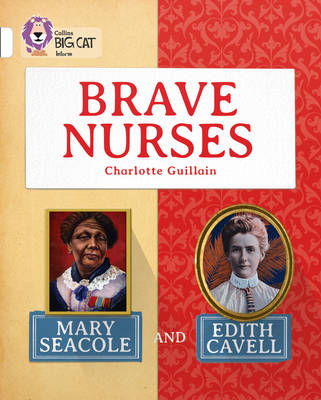 Brave Nurses: Mary Seacole and Edith Cavell Band 10/White by Charlotte Guillain
