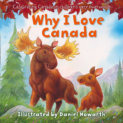 Why I Love Canada Celebrating Canada, in Children's Very Own Words by Daniel Howarth