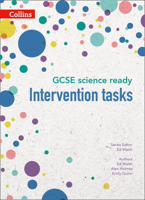 GCSE Science 9-1 GCSE Science Ready Intervention Tasks for KS3 to GCSE by Ed Walsh, Alex Holmes, Emily Quinn