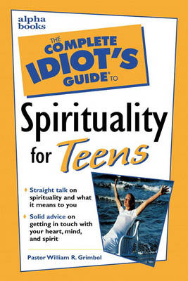 The Complete Idiot's Guide to Spirituality for Teens by William R. Grimbol