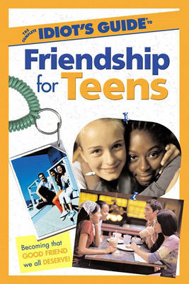 The Complete Idiot's Guide to Friendship for Teens by Ericka Lutz