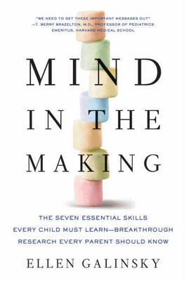 Mind in the Making The Seven Essential Life Skills Every Child Needs by Ellen Galinsky