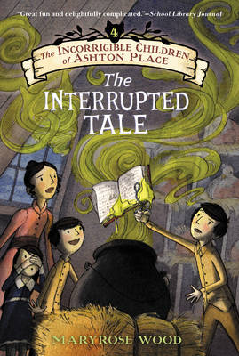 The Incorrigible Children of Ashton Place: Book IV The Interrupted Tale by Maryrose Wood