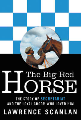 The Big Red Horse The Story of Secretariat and the Loyal Groom Who Loved Him by Lawrence Scanlan
